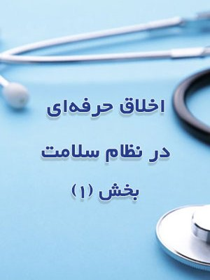 اخلاق حرفه ای در نظام سلامت - بخش 1